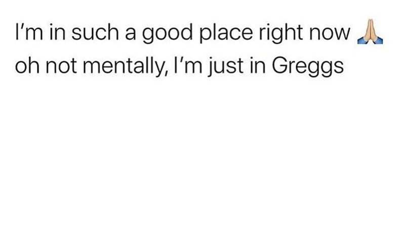 Text - I'm in such a good place right now A oh not mentally, I'm just in Greggs