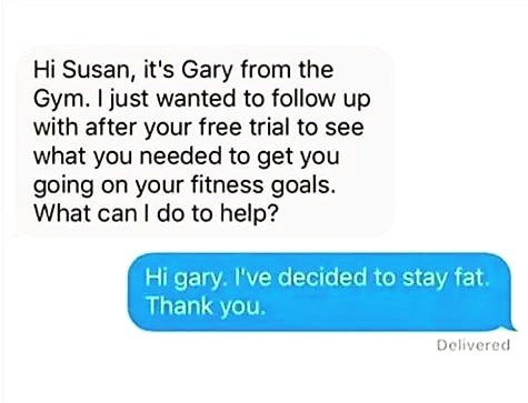 Text - Hi Susan, it's Gary from the Gym. I just wanted to follow up with after your free trial to see what you needed to get you going on your fitness goals. What can I do to help? Hi gary. I've decided to stay fat. Thank you. Delivered
