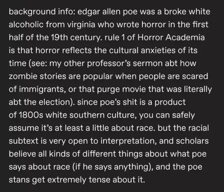 Text - background info: edgar allen poe was a broke white alcoholic from virginia who wrote horror in the first half of the 19th century. rule 1 of Horror Academia is that horror reflects the cultural anxieties of its time (see: my other professor's sermon abt how zombie stories are popular when people are scared of immigrants, or that purge movie that was literally abt the election). since poe's shit is a product of 1800s white southern culture, you can safely assume it's at least a little abou