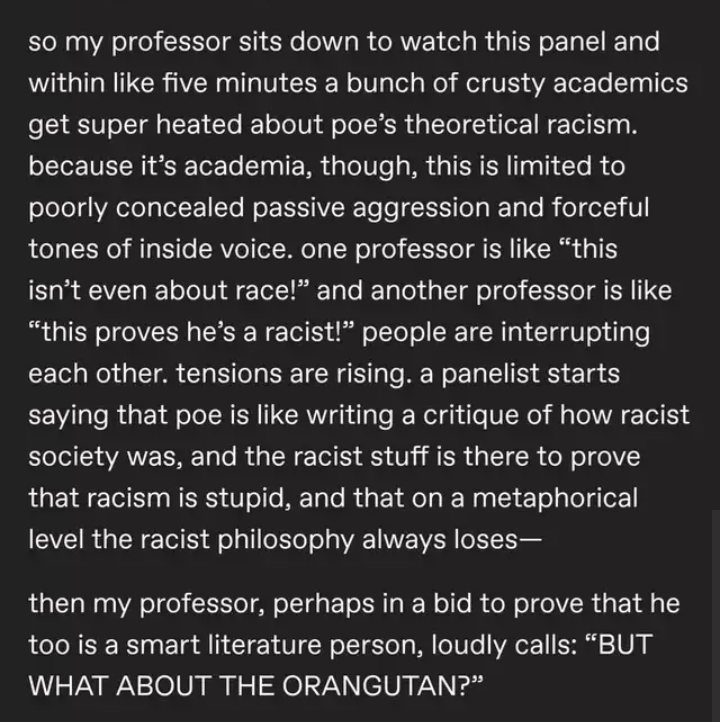 "Text - so my professor sits down to watch this panel and within like five minutes a bunch of crusty academics get super heated about poe's theoretical racism. because it's academia, though, this is limited to poorly concealed passive aggression and forceful tones of inside voice. one professor is like ""this isn't even about race!"" and another professor is like ""this proves he's a racist!"" people are interrupting each other. tensions are rising. a panelist starts saying that poe is like writing a"