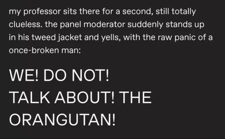 Text - my professor sits there for a second, still totally clueless. the panel moderator suddenly stands up in his tweed jacket and yells, with the raw panic of a once-broken man: WE! DO NOT! TALK ABOUT! THE ORANGUTAN!