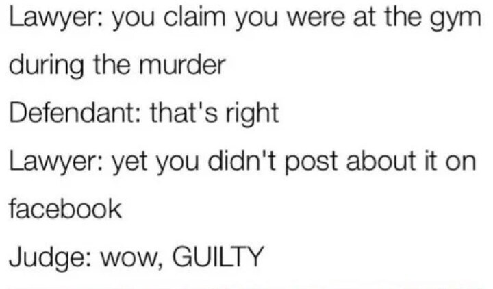 Text - Lawyer: you claim you were at the gym during the murder Defendant: that's right Lawyer: yet you didn't post about it on facebook Judge: wow, GUILTY
