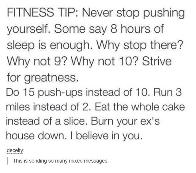 Text - FITNESS TIP: Never stop pushing yourself. Some say 8 hours of sleep is enough. Why stop there? Why not 9? Why not 10? Strive for greatness. Do 15 push-ups instead of 10. Run 3 miles instead of 2. Eat the whole cake instead of a slice. Burn your ex's house down. I believe in you. deceity:   This is sending so many mixed messages.