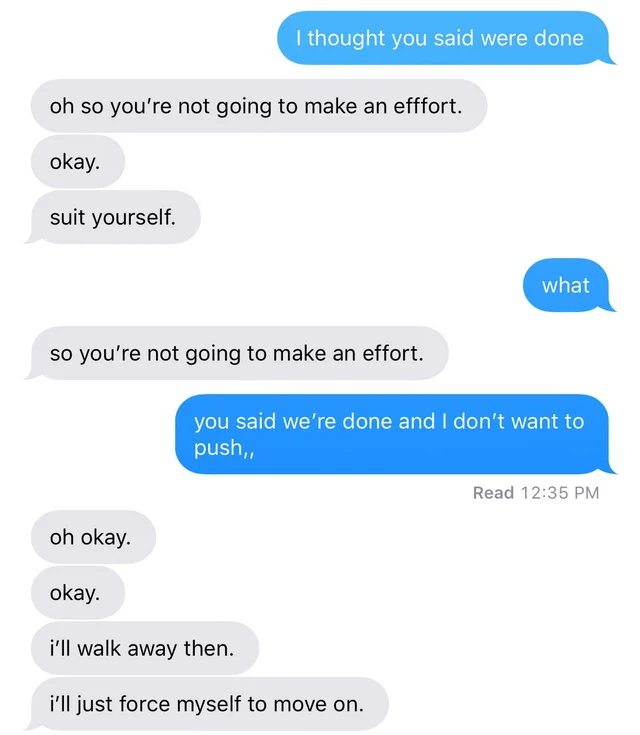 Text - I thought you said were done oh so you're not going to make an efffort. okay. suit yourself. what so you're not going to make an effort. you said we're done and I don't want to push, Read 12:35 PM oh okay. okay. i'll walk away then. i'll just force myself to move on.
