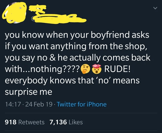 Text - you know when your boyfriend asks if you want anything from the shop, you say no & he actually comes back with...nothing????O6 RUDE! everybody knows that 'no' means surprise me 14:17· 24 Feb 19 · Twitter for iPhone 918 Retweets 7,136 Likes