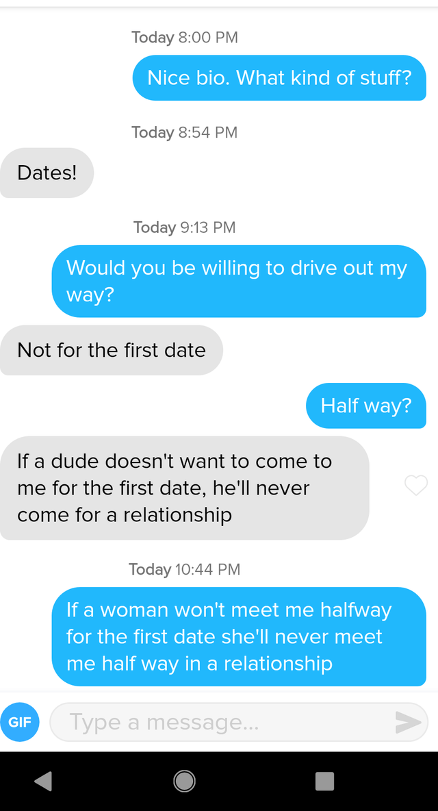 Text - Today 8:00 PM Nice bio. What kind of stuff? Today 8:54 PM Dates! Today 9:13 Pм Would you be willing to drive out my way? Not for the first date Half way? If a dude doesn't want to come to me for the first date, he'll never come for a relationship Today 10:44 PM If a woman won't meet me halfway for the first date she'll never meet me half way in a relationship Type a message... GIF
