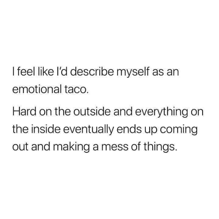 Text - I feel like l'd describe myself as an emotional taco. Hard on the outside and everything on the inside eventually ends up coming out and making a mess of things.