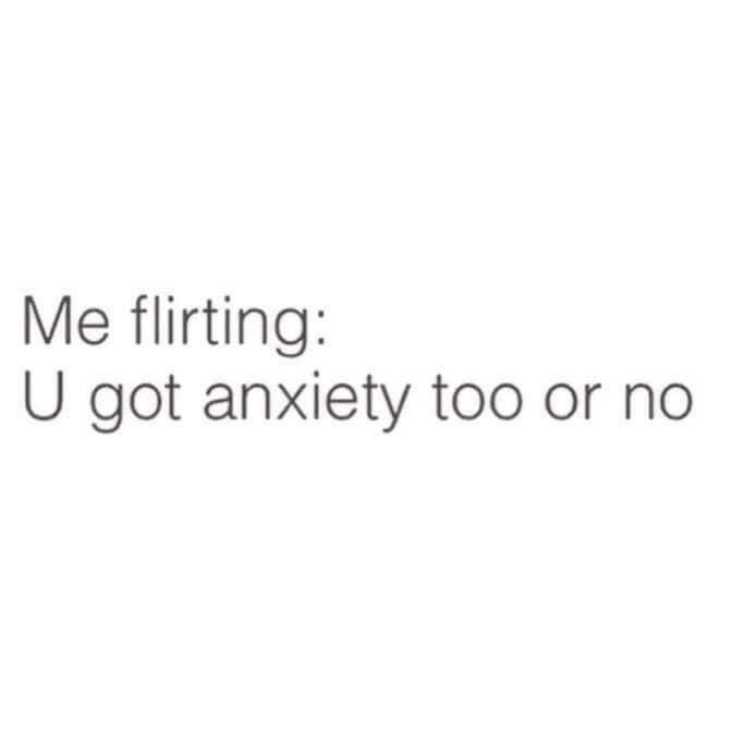 Text - Me flirting: U got anxiety too or no