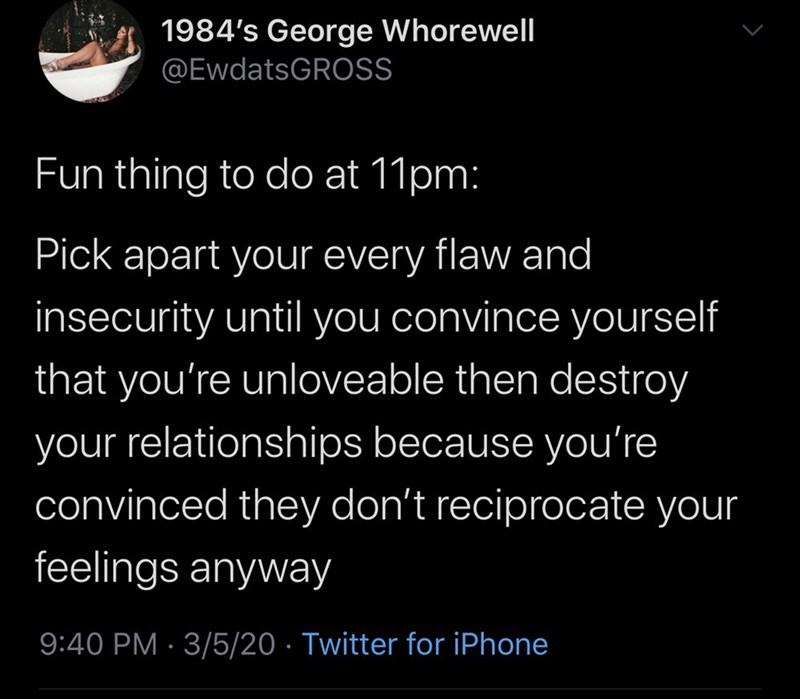 Text - 1984's George Whorewell @EwdatsGROSS Fun thing to do at 11pm: Pick apart your every flaw and insecurity until you convince yourself that you're unloveable then destroy your relationships because you're convinced they don't reciprocate your feelings anyway 9:40 PM · 3/5/20 · Twitter for iPhone