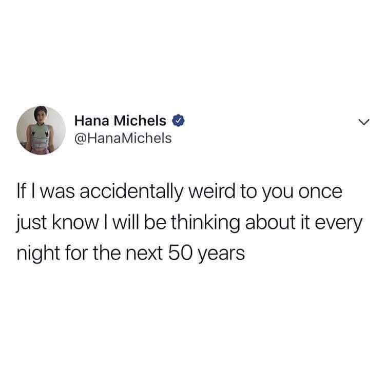 Text - Hana Michels @HanaMichels If I was accidentally weird to you once just know I will be thinking about it every night for the next 50 years