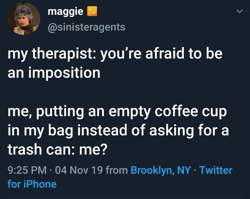 Text - maggie @sinisteragents my therapist: you're afraid to be an imposition me, putting an empty coffee cup in my bag instead of asking for a trash can: me? 9:25 PM · 04 Nov 19 from Brooklyn, NY Twitter for iPhone