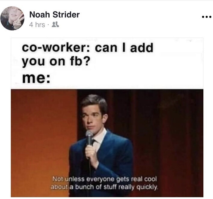 Text - Noah Strider 4 hrs · 4 co-worker: can I add you on fb? me: Not unless everyone gets real cool about a bunch of stuff really quickly.