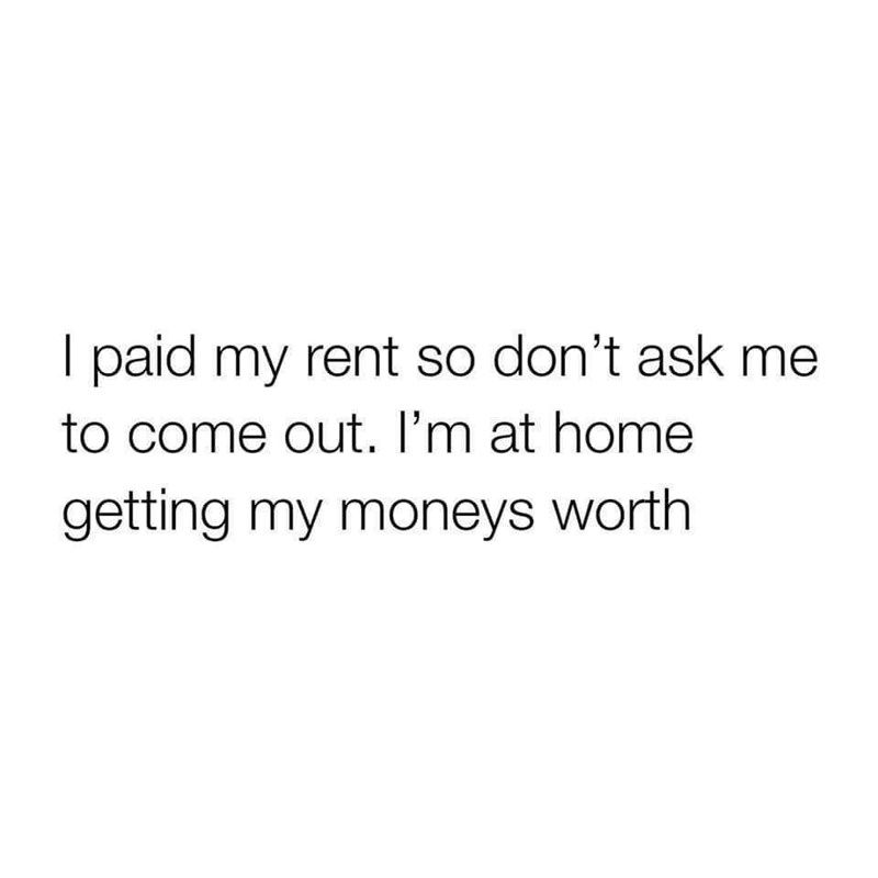 Text - I paid my rent so don't ask me to come out. I'm at home getting my moneys worth