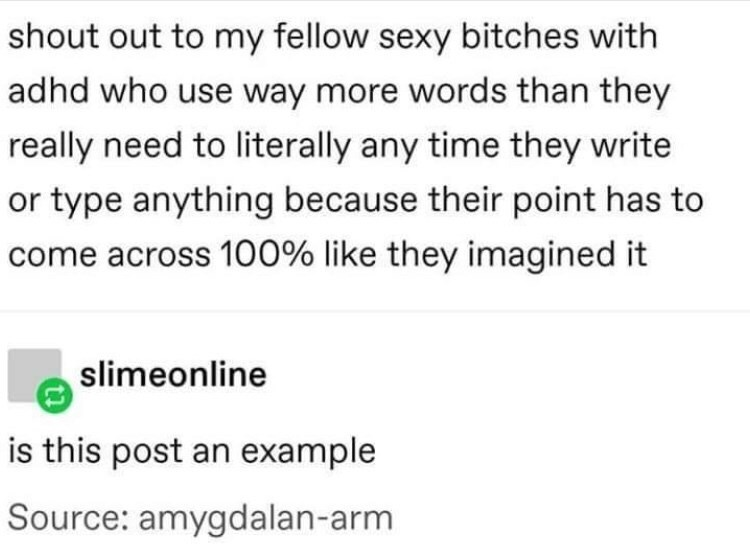 Text - shout out to my fellow sexy bitches with adhd who use way more words than they really need to literally any time they write or type anything because their point has to come across 100% like they imagined it slimeonline is this post an example Source: amygdalan-arm