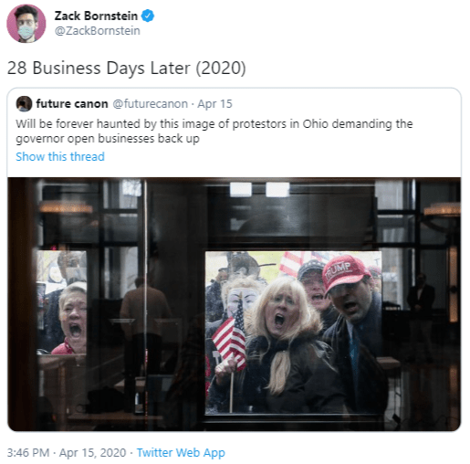 Text - Zack Bornstein @ZackBornstein 28 Business Days Later (2020) future canon @futurecanon - Apr 15 Will be forever haunted by this image of protestors in Ohio demanding the governor open businesses back up Show this thread UMP 3:46 PM · Apr 15, 2020 - Twitter Web App