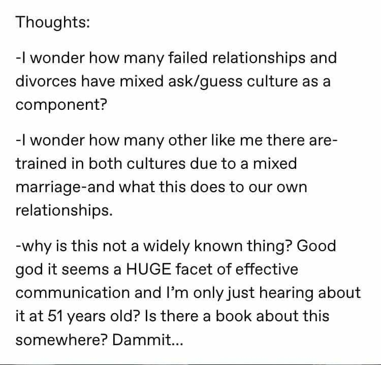 Text - Thoughts: -I wonder how many failed relationships and divorces have mixed ask/guess culture as a component? -I wonder how many other like me there are- trained in both cultures due to a mixed marriage-and what this does to our own relationships. -why is this not a widely known thing? Good god it seems a HUGE facet of effective communication and l'm only just hearing about it at 51 years old? Is there a book about this somewhere? Dammit...