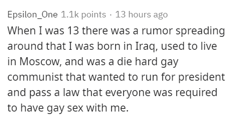 Text - Epsilon_One 1.1k points · 13 hours ago When I was 13 there was a rumor spreading around that I was born in Iraq, used to live in Moscow, and was a die hard gay communist that wanted to run for president and pass a law that everyone was required to have gay sex with me.