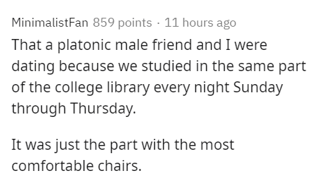 Text - MinimalistFan 859 points · 11 hours ago That a platonic male friend and I were dating because we studied in the same part of the college library every night Sunday through Thursday. It was just the part with the most comfortable chairs.