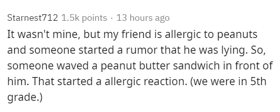 Text - Starnest712 1.5k points · 13 hours ago It wasn't mine, but my friend is allergic to peanuts and someone started a rumor that he was lying. So, someone waved a peanut butter sandwich in front of him. That started a allergic reaction. (we were in 5th grade.)