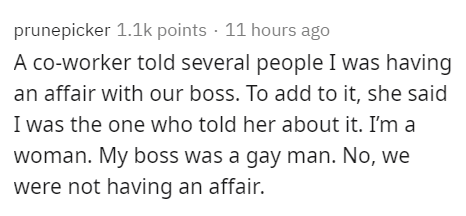 Text - prunepicker 1.1k points · 11 hours ago A co-worker told several people I was having an affair with our boss. To add to it, she said I was the one who told her about it. I'm a woman. My boss was a gay man. No, we were not having an affair.