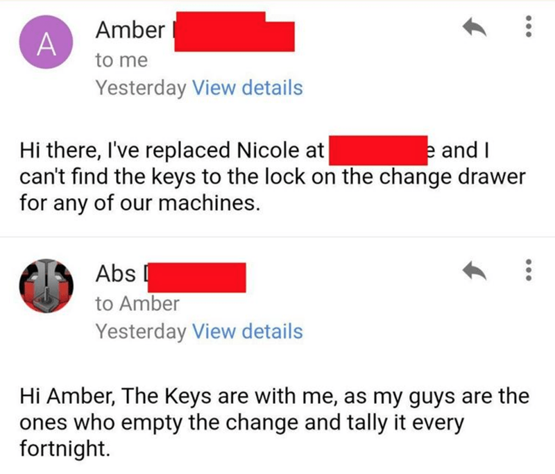 Text - Amber to me Yesterday View details Hi there, I've replaced Nicole at can't find the keys to the lock on the change drawer for any of our machines. e and I Abs to Amber Yesterday View details Hi Amber, The Keys are with me, as my guys are the ones who empty the change and tally it every fortnight.