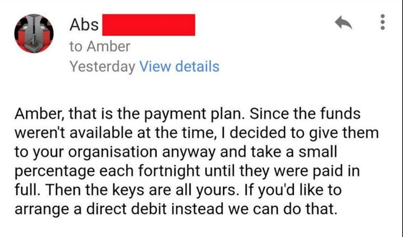 Text - Abs to Amber Yesterday View details Amber, that is the payment plan. Since the funds weren't available at the time, I decided to give them to your organisation anyway and take a small percentage each fortnight until they were paid in full. Then the keys are all yours. If you'd like to arrange a direct debit instead we can do that.