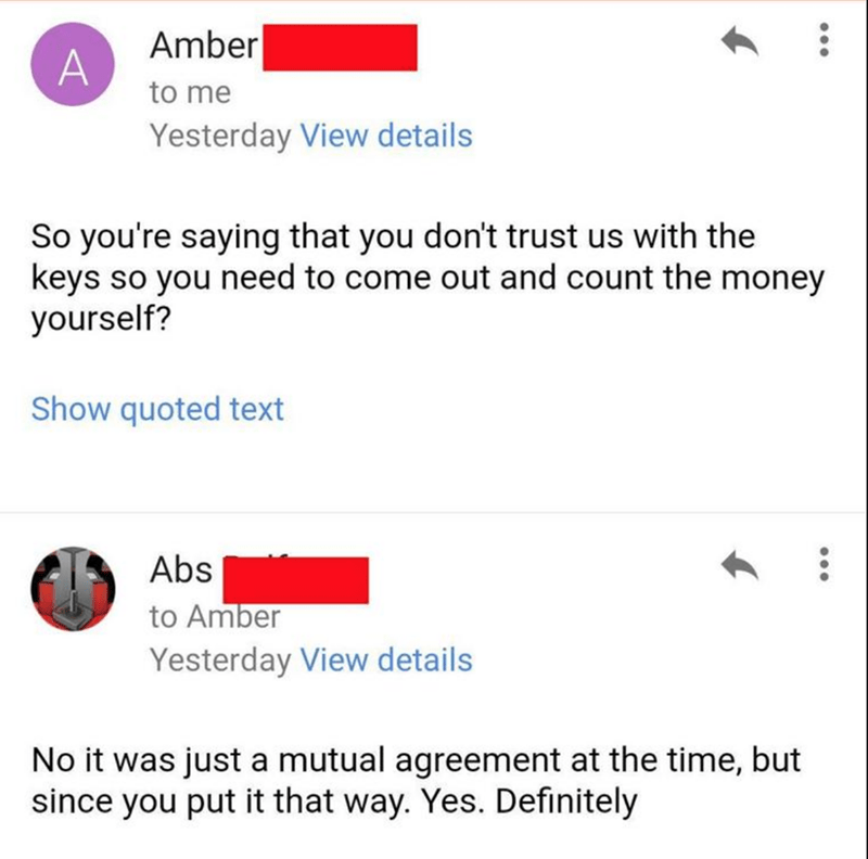 Text - Text - Amber to me Yesterday View details So you're saying that you don't trust us with the keys so you need to come out and count the money yourself? Show quoted text Abs to Amber Yesterday View details No it was just a mutual agreement at the time, but since you put it that way. Yes. Definitely