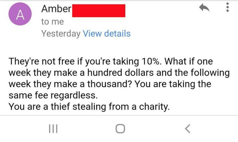 Text - Amber| to me Yesterday View details They're not free if you're taking 10%. What if one week they make a hundred dollars and the following week they make a thousand? You are taking the same fee regardless. You are a thief stealing from a charity.