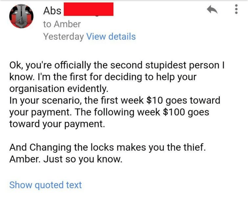 Text - Abs to Amber Yesterday View details Ok, you're officially the second stupidest person I know. I'm the fırst for deciding to help your organisation evidently. In your scenario, the first week $10 goes toward your payment. The following week $100 goes toward your payment. And Changing the locks makes you the thief. Amber. Just so you know. Show quoted text