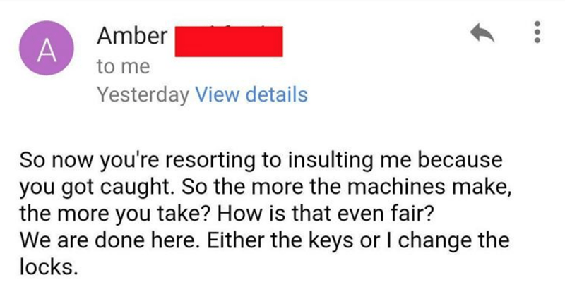 Text - Amber to me Yesterday View details So now you're resorting to insulting me because you got caught. So the more the machines make, the more you take? How is that even fair? We are done here. Either the keys or I change the locks.