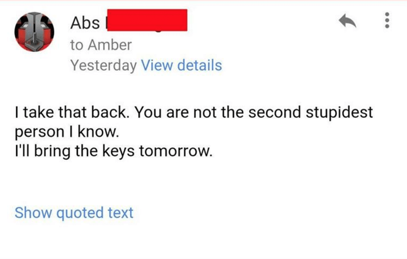 Text - Abs to Amber Yesterday View details I take that back. You are not the second stupidest person I know. I'll bring the keys tomorrow. Show quoted text