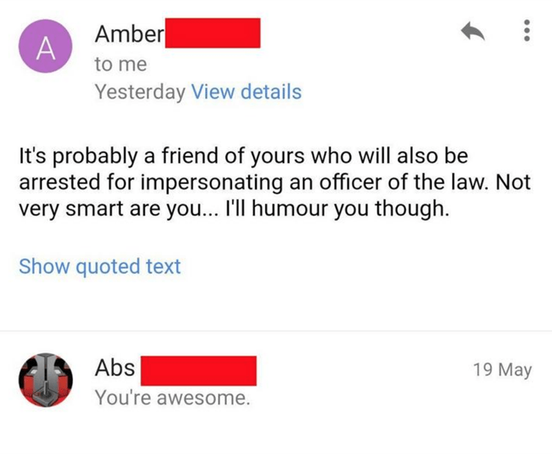 Text - Amber to me Yesterday View details It's probably a friend of yours who will also be arrested for impersonating an officer of the law. Not very smart are you... I'll humour you though. Show quoted text Abs 19 May You're awesome. ...
