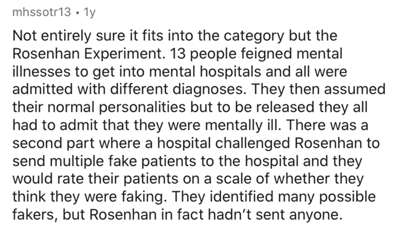 Text - mhssotr13 • 1y Not entirely sure it fits into the category but the Rosenhan Experiment. 13 people feigned mental illnesses to get into mental hospitals and all were admitted with different diagnoses. They then assumed their normal personalities but to be released they all had to admit that they were mentally ill. There was a second part where a hospital challenged Rosenhan to send multiple fake patients to the hospital and they would rate their patients on a scale of whether they think th