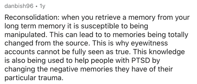 Text - danbish96 • 1y Reconsolidation: when you retrieve a memory from your long term memory it is susceptible to being manipulated. This can lead to to memories being totally changed from the source. This is why eyewitness accounts cannot be fully seen as true. This knowledge is also being used to help people with PTSD by changing the negative memories they have of their particular trauma.