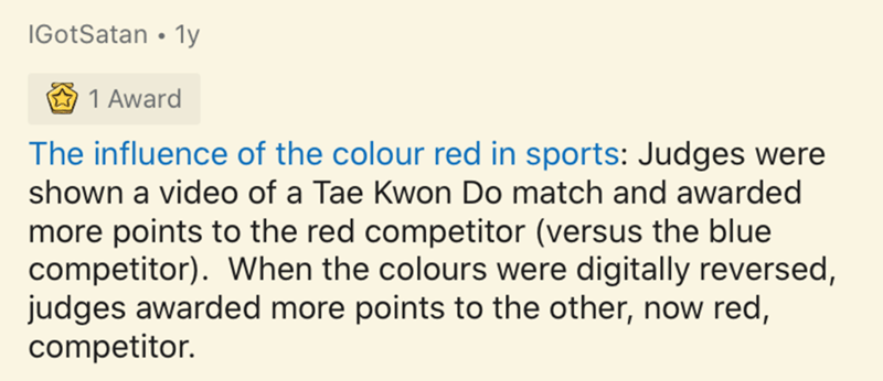 Text - IGotSatan • 1y 1 Award The influence of the colour red in sports: Judges were shown a video of a Tae Kwon Do match and awarded more points to the red competitor (versus the blue competitor). When the colours were digitally reversed, judges awarded more points to the other, now red, competitor.