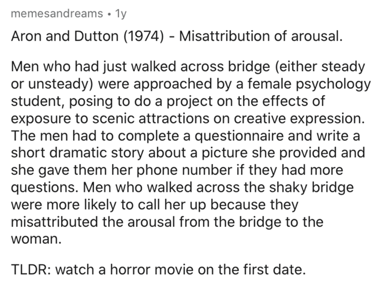 Text - memesandreams • 1y Aron and Dutton (1974) - Misattribution of arousal. Men who had just walked across bridge (either steady or unsteady) were approached by a female psychology student, posing to do a project on the effects of exposure to scenic attractions on creative expression. The men had to complete a questionnaire and write a short dramatic story about a picture she provided and she gave them her phone number if they had more questions. Men who walked across the shaky bridge were mor
