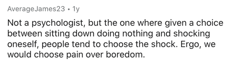 Text - AverageJames23 • 1y Not a psychologist, but the one where given a choice between sitting down doing nothing and shocking oneself, people tend to choose the shock. Ergo, we would choose pain over boredom.