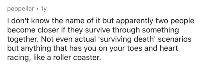 Text - poopellar • 1y I don't know the name of it but apparently two people become closer if they survive through something together. Not even actual 'surviving death' scenarios but anything that has you on your toes and heart racing, like a roller coaster.