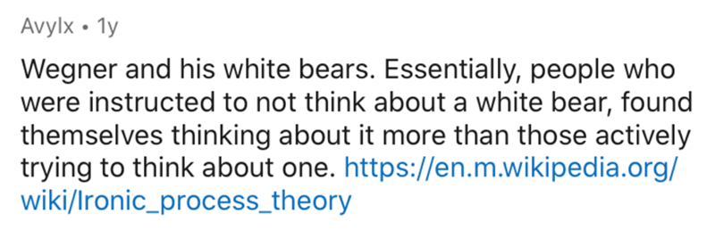 Text - Avylx • 1y Wegner and his white bears. Essentially, people who were instructed to not think about a white bear, found themselves thinking about it more than those actively trying to think about one. https://en.m.wikipedia.org/ wiki/Ironic_process_theory