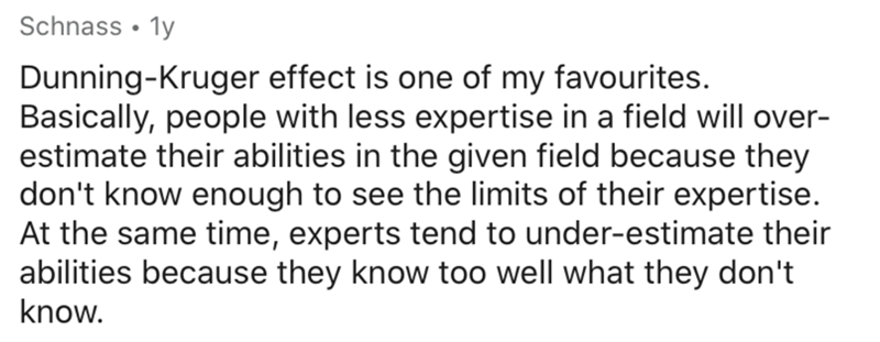 Text - Schnass • 1y Dunning-Kruger effect is one of my favourites. Basically, people with less expertise in a field will over- estimate their abilities in the given field because they don't know enough to see the limits of their expertise. At the same time, experts tend to under-estimate their abilities because they know too well what they don't know.