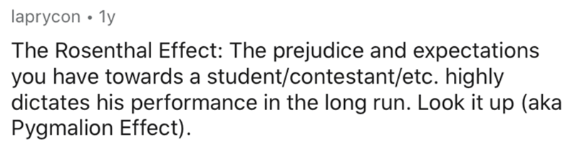 Text - laprycon • 1y The Rosenthal Effect: The prejudice and expectations you have towards a student/contestant/etc. highly dictates his performance in the long run. Look it up (aka Pygmalion Effect).