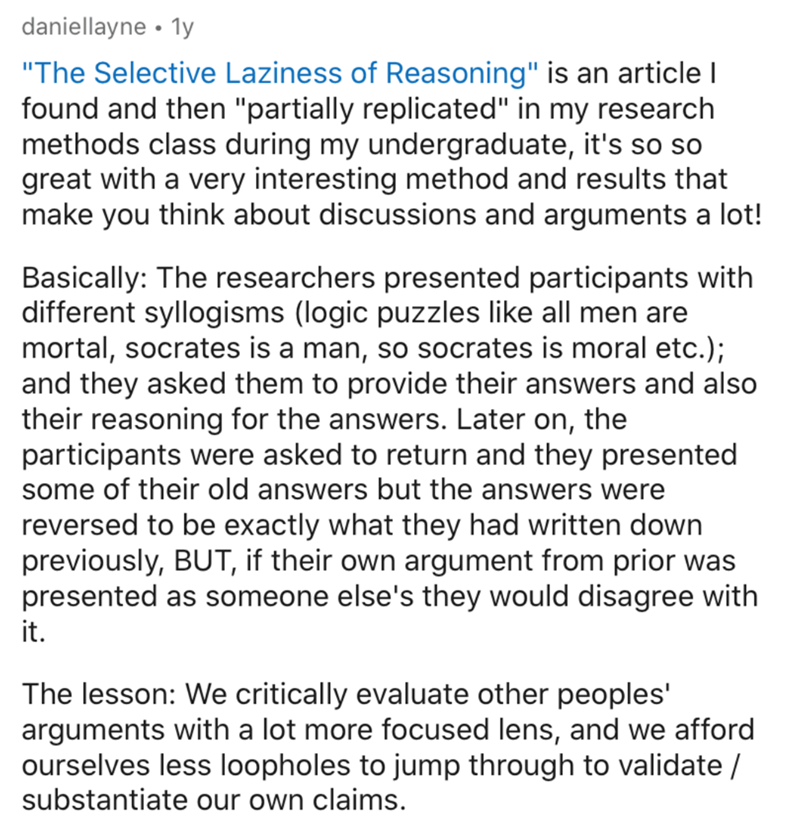 """Text - daniellayne • 1y """"The Selective Laziness of Reasoning"""" is an article I found and then """"partially replicated"""" in my research methods class during my undergraduate, it's so so great with a very interesting method and results that make you think about discussions and arguments a lot! Basically: The researchers presented participants with different syllogisms (logic puzzles like all men are mortal, socrates is a man, so socrates is moral etc.); and they asked them to provide their answers and"""
