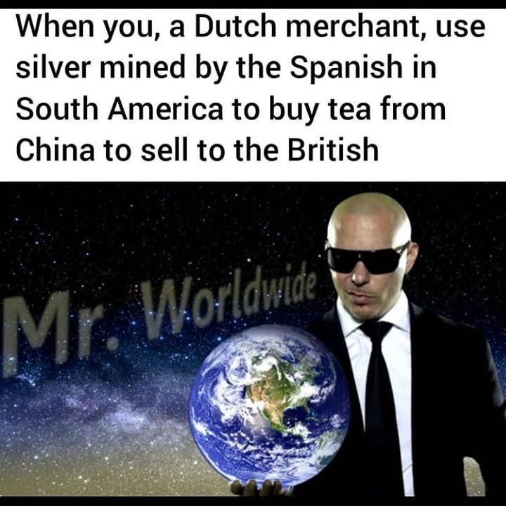 Earth - When you, a Dutch merchant, use silver mined by the Spanish in South America to buy tea from China to sell to the British Mr. Worldwide