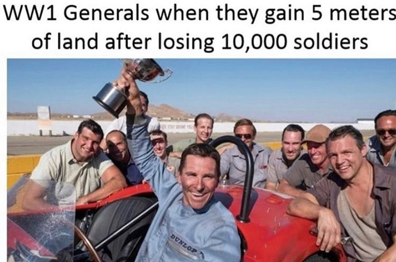 People - ww1 Generals when they gain 5 meters- of land after losing 10,000 soldiers . EOTאשמ
