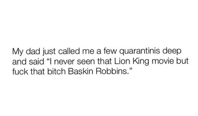 """Text - My dad just called me a few quarantinis deep and said """"I never seen that Lion King movie but fuck that bitch Baskin Robbins."""""""