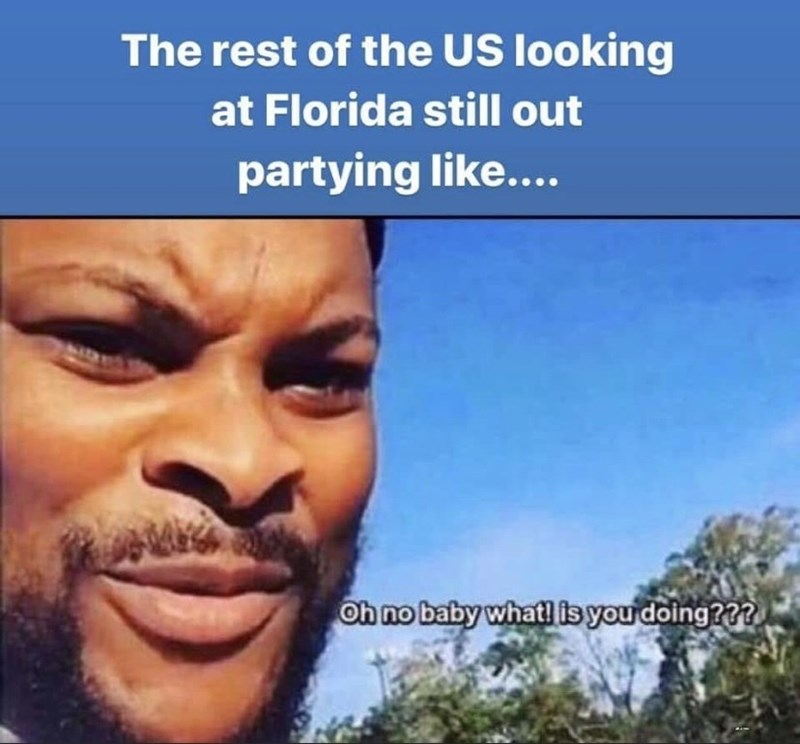 Sky - The rest of the US looking at Florida still out partying like.... Oh no baby what! is you doing???