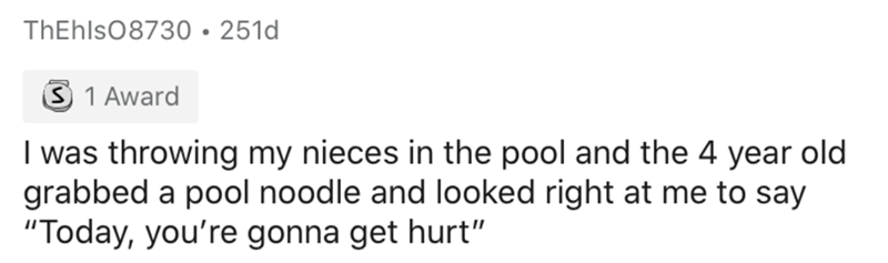 """Text - ThEhls08730•251d 3 1 Award I was throwing my nieces in the pool and the 4 year old grabbed a pool noodle and looked right at me to say """"Today, you're gonna get hurt"""""""