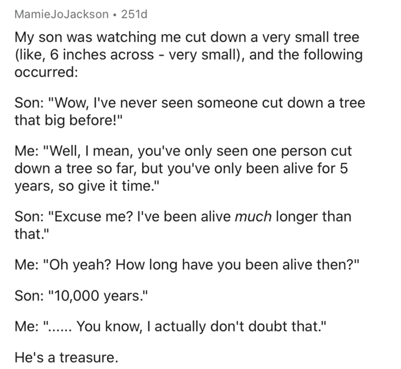 """Text - MamieJoJackson • 251d My son was watching me cut down a very small tree (like, 6 inches across - very small), and the following occurred: Son: """"Wow, I've never seen someone cut down a tree that big before!"""" Me: """"Well, I mean, you've only seen one person cut down a tree so far, but you've only been alive for 5 years, so give it time."""" Son: """"Excuse me? l've been alive much longer than that."""" Me: """"Oh yeah? How long have you been alive then?"""" Son: """"10,000 years."""" Me: """"... You know, I actually"""