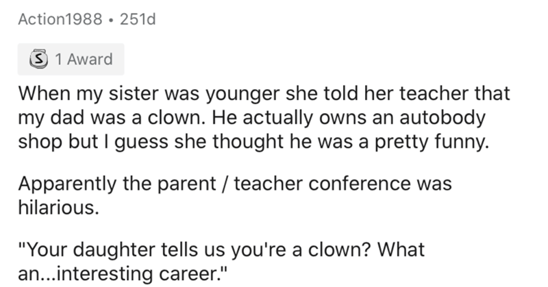 """Text - Action1988 • 251d 3 1 Award When my sister was younger she told her teacher that my dad was a clown. He actually owns an autobody shop but I guess she thought he was a pretty funny. Apparently the parent / teacher conference was hilarious. """"Your daughter tells us you're a clown? What an...interesting career."""""""