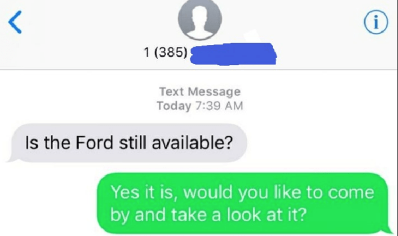 Text - レ i 1 (385) Text Message Today 7:39 AM Is the Ford still available? Yes it is, would you like to come by and take a look at it?